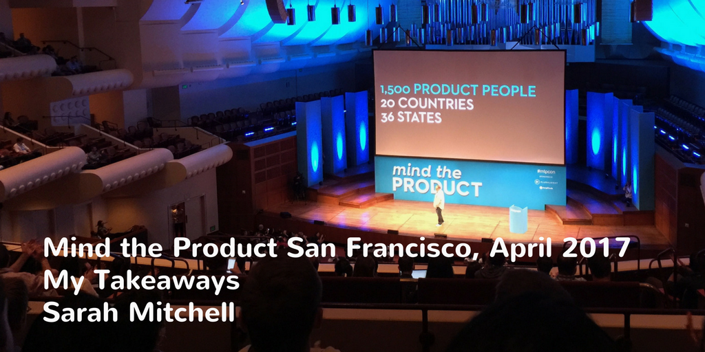 Mind the Product, April 2017 and my takeaways. By Sarah Mitchell, Product Manager, Brainmates.